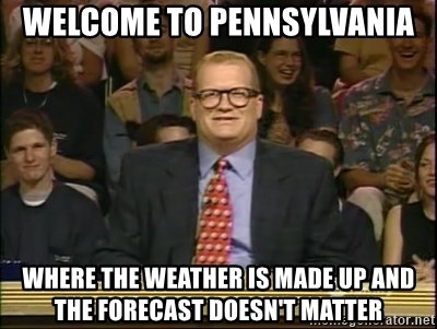 DrewCarey - Welcome to pennsylvania where the weather is made up and the forecast doesn't matter