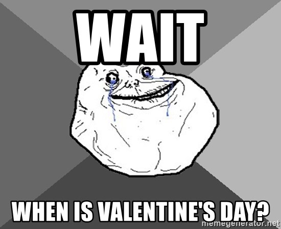 Forever Alone - wait when is valentine's day?