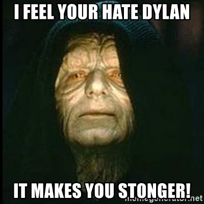 Darth Sidious - I feel your hate dylan It makes you stonger!
