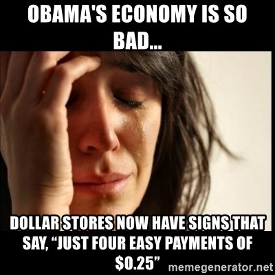 """First World Problems - Obama's economy is so bad... Dollar Stores now have signs that say, """"Just Four Easy Payments of $0.25"""""""