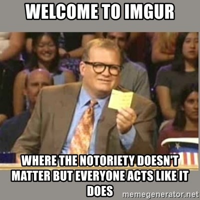 Welcome to Whose Line - Welcome to Imgur where the NOTORIETY DOESN'T matter but everyone acts like it does