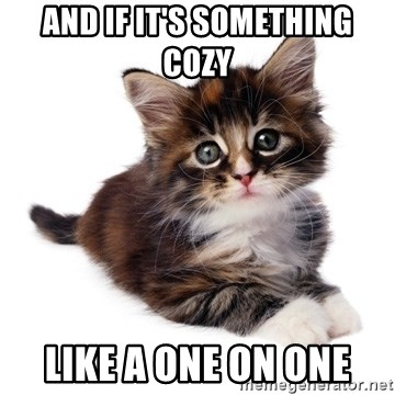 fyeahpussycats - And if it's something cozy like a one on one