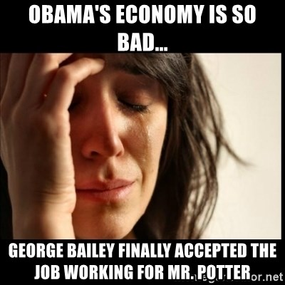 First World Problems - obama's economy is so bad... George Bailey finally accepted the job working for Mr. Potter