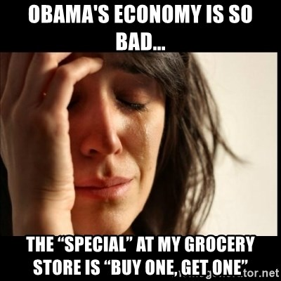 """First World Problems - Obama's economy is so bad... The """"Special"""" at my grocery store is """"Buy One, Get One"""""""