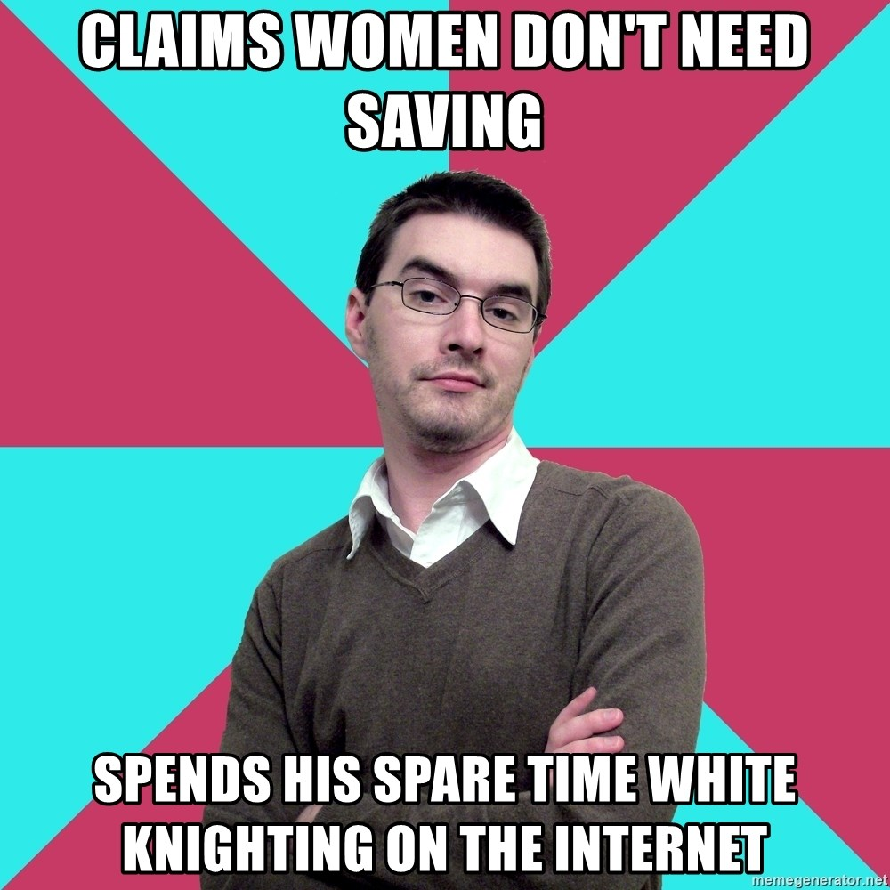 Privilege Denying Dude - claims women don't need saving Spends his spare time white knighting on the internet