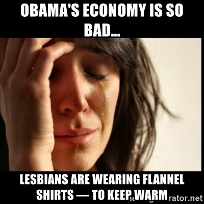 First World Problems - Obama's economy is so bad... Lesbians are wearing flannel shirts — to keep warm