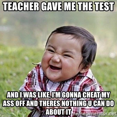 Niño Malvado - Evil Toddler - teacher gave me the test  and i was like, i'm gonna cheat my ass off and theres nothing u can do about it