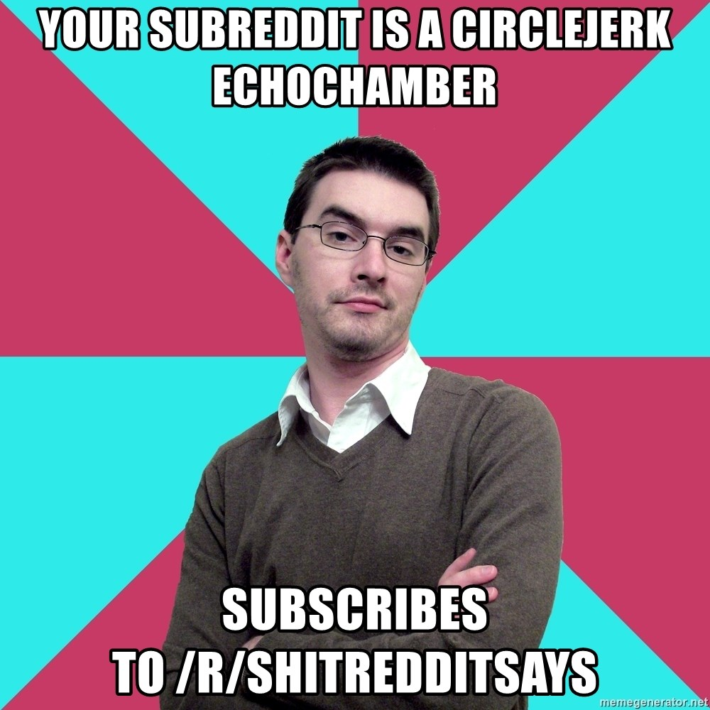 Privilege Denying Dude - Your subreddit is a circlejerk echochamber subscribes to /r/shitredditsays