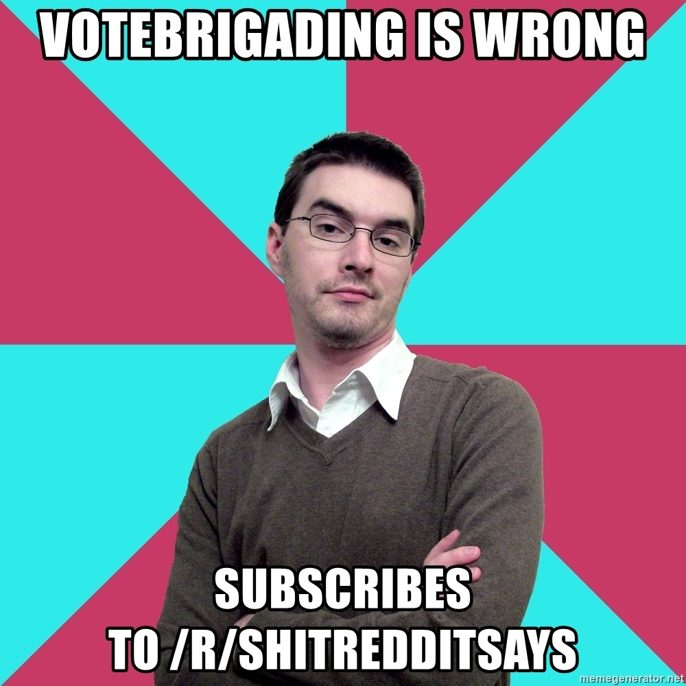 Privilege Denying Dude - Votebrigading is wrong subscribes to /r/shitredditsays