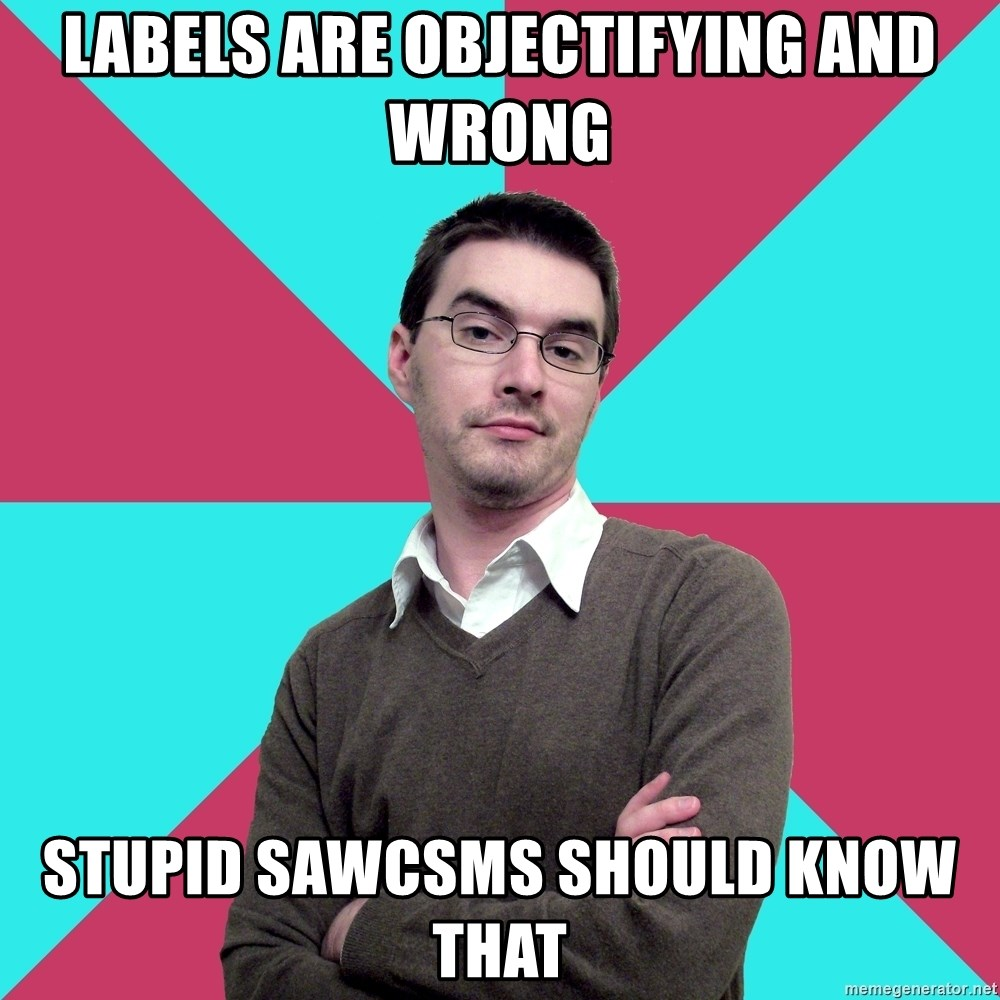 Privilege Denying Dude - labels are objectifying and wrong stupid sawcsms should know that