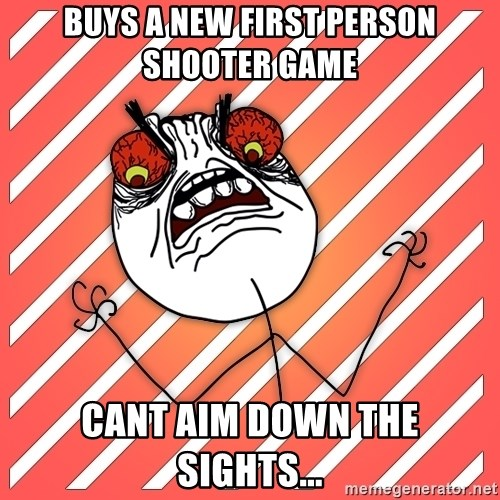 iHate - buys a new first person shooter game cant aim down the sights...