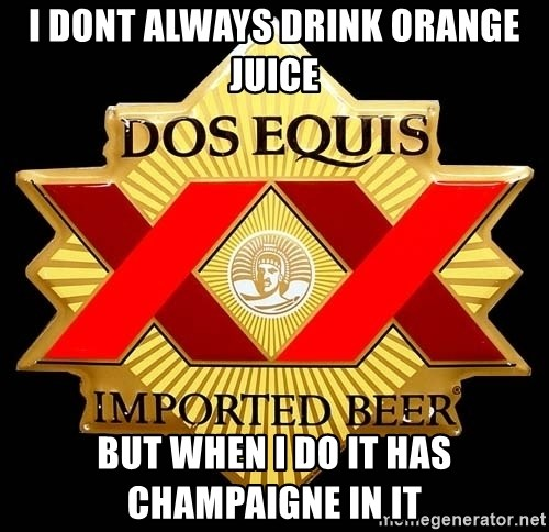 Dos Equis - I dont always drink orange juice But when i do iT has champaigne in it