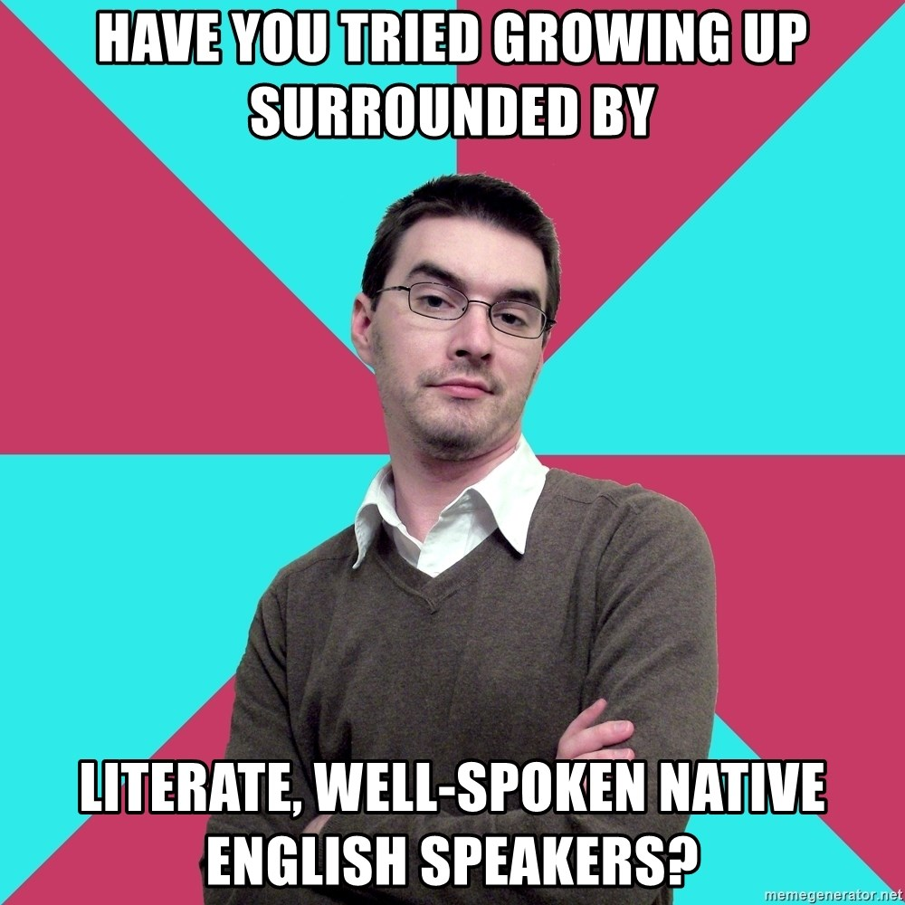 Privilege Denying Dude - have you tried growing up surrounded by literate, well-spoken native english speakers?