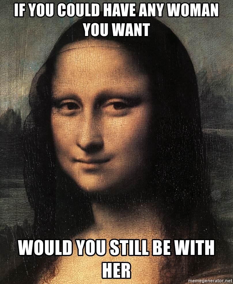 the mona lisa  - if you could have any woman you want would you still be with her