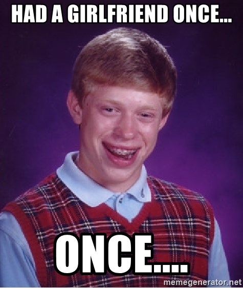 Bad Luck Brian - had a girlfriend once... once....