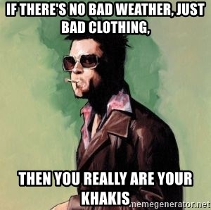 Tyler Durden - If there's no bad weather, just bad clothing, then you really are your khakis