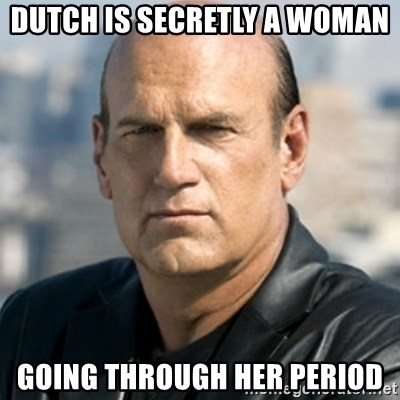 Jesse Ventura - Dutch is secretly a woman Going through her period