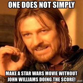 One Does Not Simply - One does not simply Make a Star Wars movie without john williams doing the score!