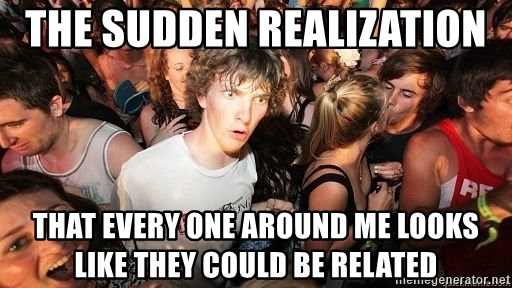 Sudden Realization Ralph - the sudden realization  that every one around me looks like they could be related