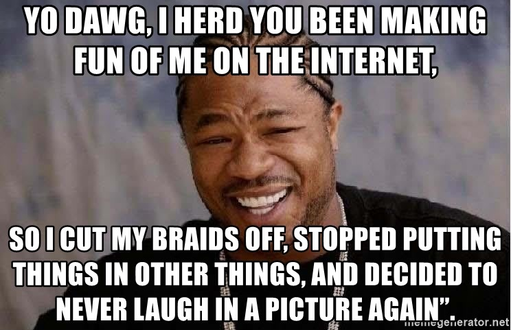 """Yo Dawg - Yo Dawg, I herd you been making fun of me on the internet, so I cut my braids off, stopped putting things in other things, and decided to never laugh in a picture again""""."""
