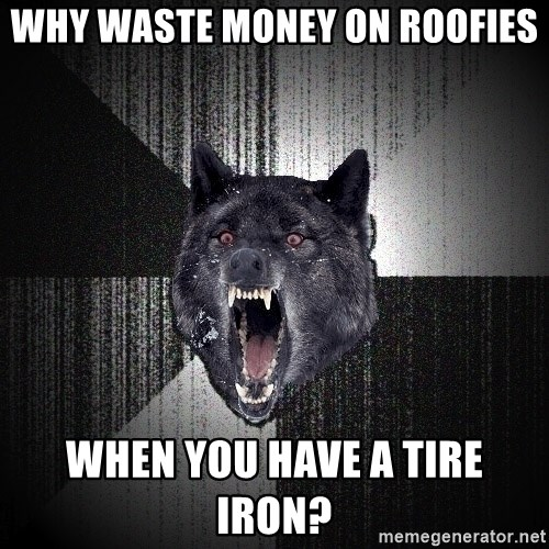 Insanity Wolf - why waste money on roofies when you have a tire iron?