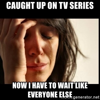 First World Problems - caught up on tv series now I have to wait like everyone else