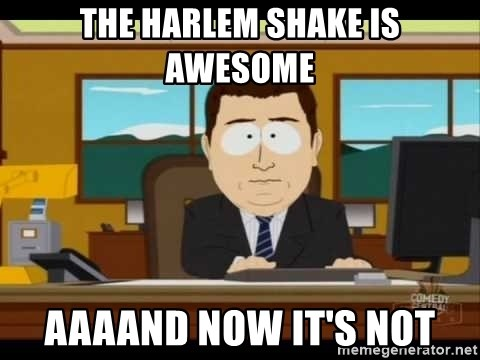Aand Its Gone - the harlem shake is awesome aaaand now it's not