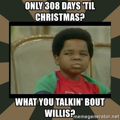 What you talkin' bout Willis  - only 308 days 'til christmas? what you talkin' bout willis?