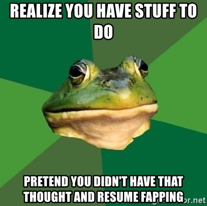 Foul Bachelor Frog - realize you have stuff to do pretend you didn't have that thought and resume fapping