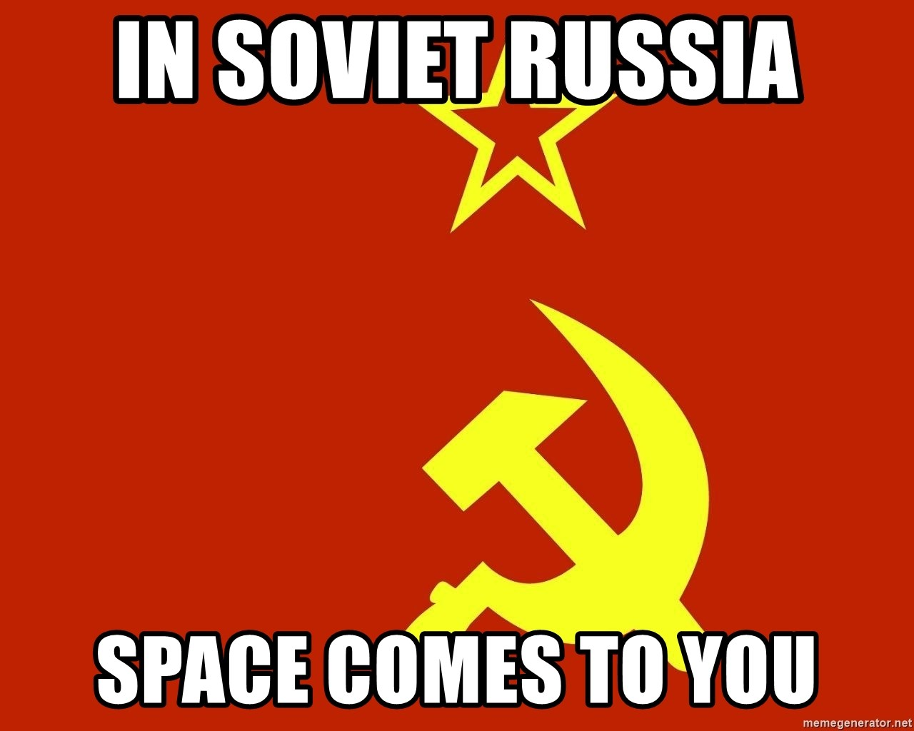 In Soviet Russia - In soviet russia Space comes to you