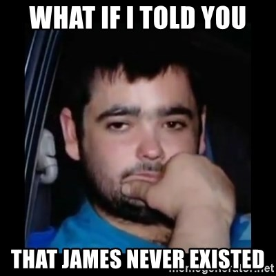 just waiting for a mate - what if i told you that james never existed