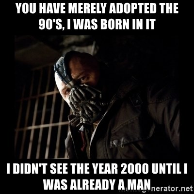 Bane Meme - You have merely adopted the 90's, I was born in it i didn't see the year 2000 until i was already a man