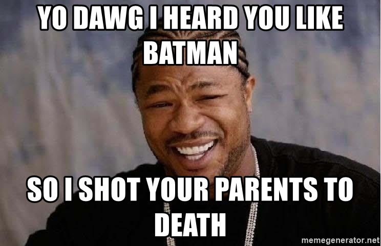 Yo Dawg - yo dawg i heard you like batman so i shot your parents to death