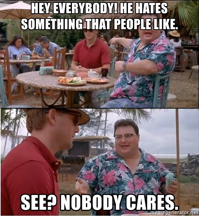 See? Nobody Cares - HEy everybody! He hates something that people like. see? nobody cares.