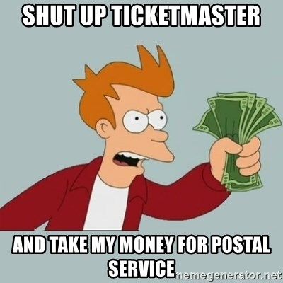 Shut Up And Take My Money Fry - Shut up ticketmaster And take my money for postal service