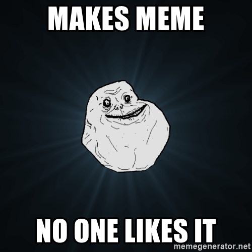 Forever Alone - Makes meme No one likes it
