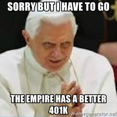 Pedo Pope - Sorry but i have to go the empire has a better 401k