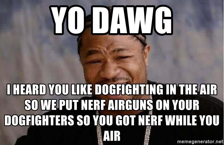 Yo Dawg - Yo Dawg I heard you like dogfighting in the air so we put nerf airguns on your dogfighters so you got nerf while you air