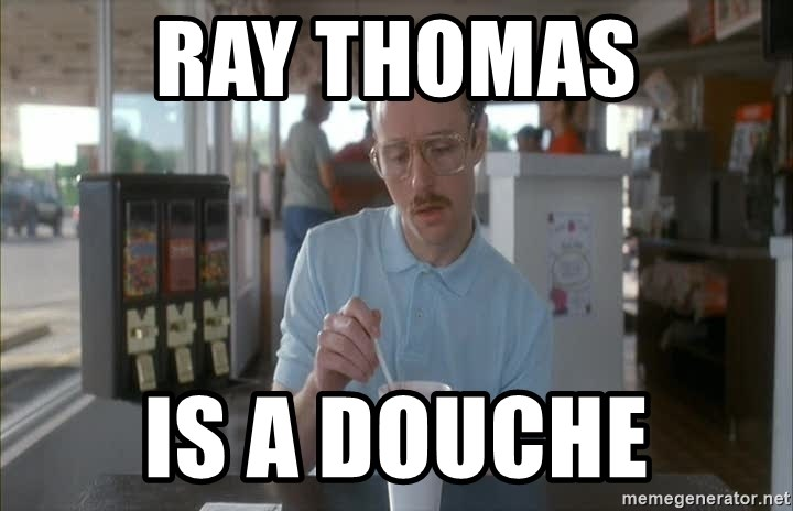 so i guess you could say things are getting pretty serious - Ray thomas IS a douche