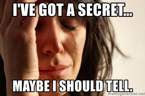 First World Problems - I've got a secret... Maybe I should tell.