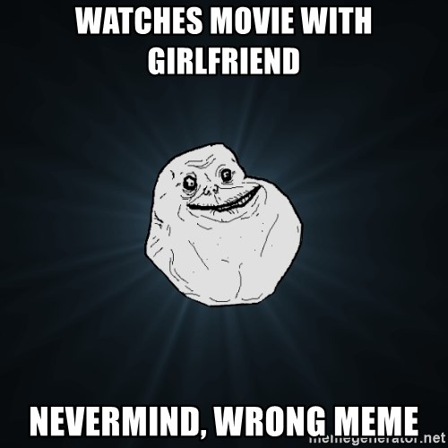 Forever Alone - watches movie with girlfriend nevermind, wrong meme