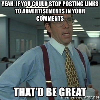 Yeah that'd be great... - yeah, if you could stop posting links to advertisements in your comments that'd be great