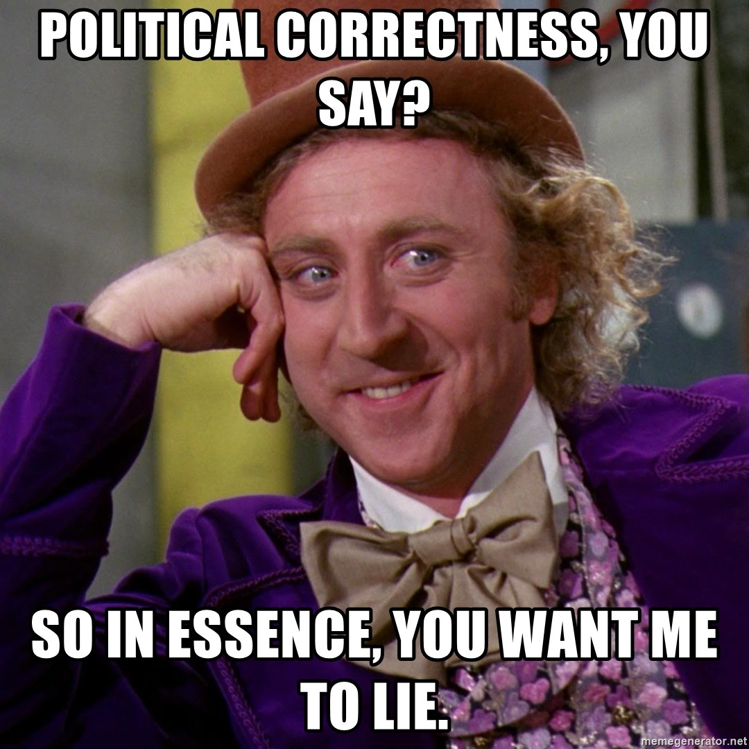 Willy Wonka - Political correctness, you say? so in essence, you want me to lie.