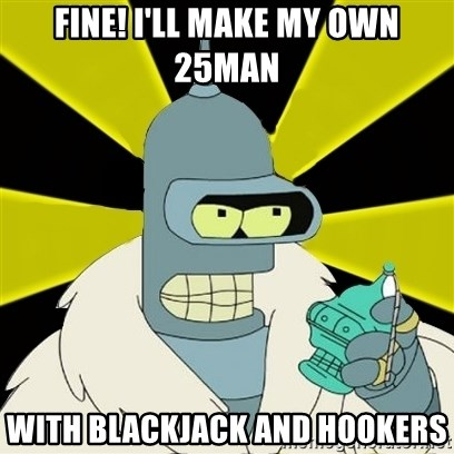 Bender IMHO - Fine! I'll make my own 25man With blackjack and hookers