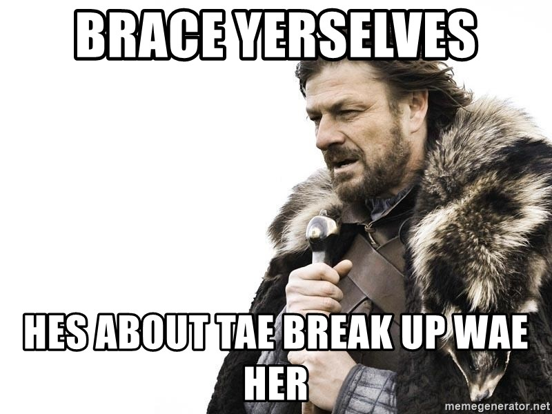 Winter is Coming - brace yerselves hes about tae break up wae her