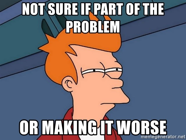 Futurama Fry - Not sure if PArt of the problem or making it worse