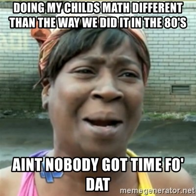 Ain't Nobody got time fo that - doing my childs math different than the way we did it in the 80's aint nobody got time fo' dat