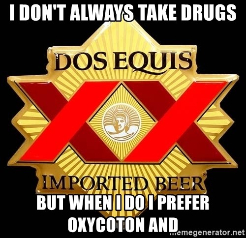 Dos Equis - I DON'T ALWAYS TAKE DRUGS BUT WHEN I DO I PREFER OxyCoton AND