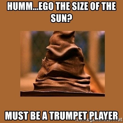 Music Sorting Hat - Humm...Ego the size of the Sun? Must be a TRUMPET PLAYER