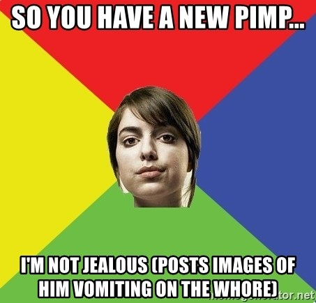 Non Jealous Girl - so you have a new pimp... I'm not jealous (posts images of him vomiting on the whore)